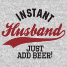 Instant husband just add beer by LaundryFactory