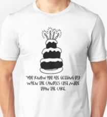 You know you are getting old when the candles cost more than the cake. Unisex T-Shirt