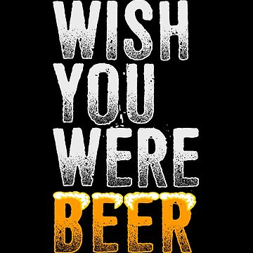 Wish You Were Beer Pun  by KingoftheRoad