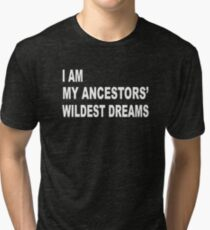 I Am My Ancestors' Wildest Dreams Tri-blend T-Shirt