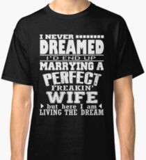 I Never Dreamed I'd End Up Marrying A Perfect Freakin' Wife Classic T-Shirt