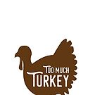 Too Much Turkey - Thanksgiving Maternity Shirt by yelly123