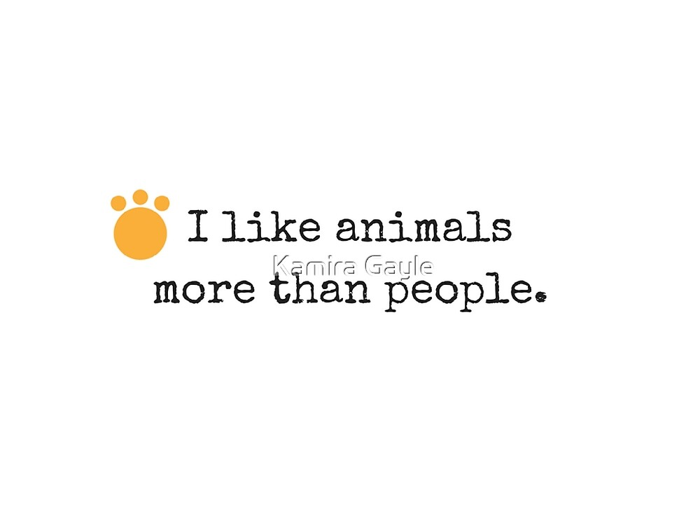 I like animals more than people. by Kamira Gayle