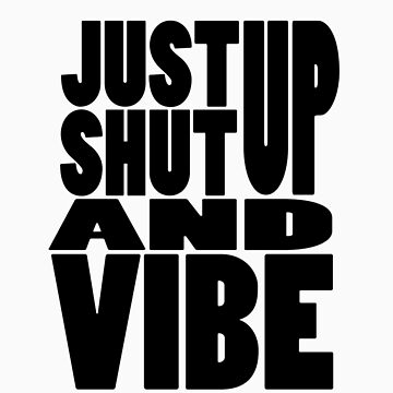 Just Shut Up And Vibe by rize25