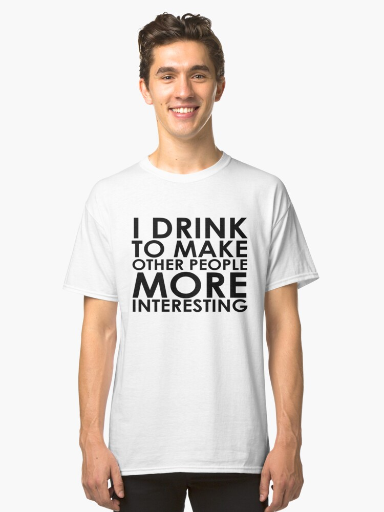 I drink to make other people more interesting | Humour Classic T-Shirt Front
