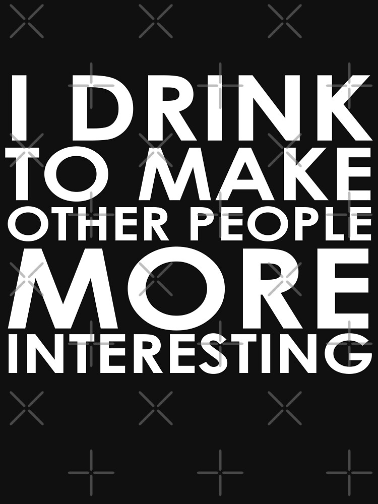 I drink to make other people more interesting | Humour by koovox