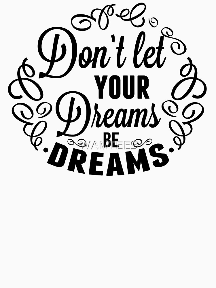 Don't let your dreams be dreams by WAMTEES