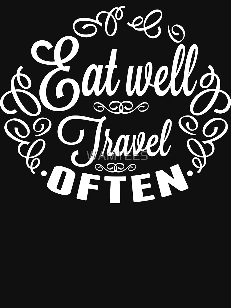 Eat well Travel often by WAMTEES