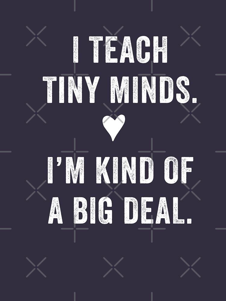 I Teach Tiny Minds. I'm Kind Of A Big Deal by with-care