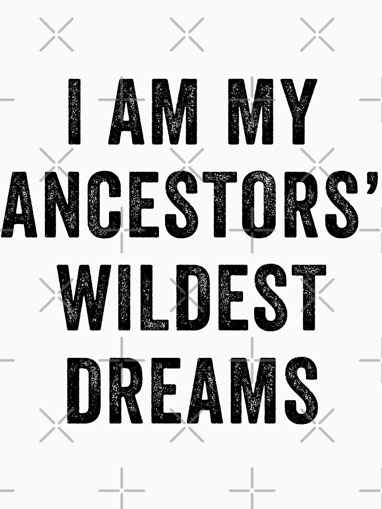 I Am My Ancestors Wildest Dreams by with-care