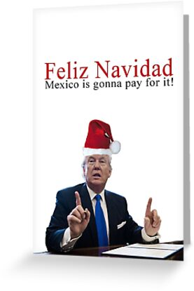 Trump Feliz Navidad, Mexico is gonna pay for it! by DumpDonaldTrump