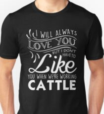 I WILL ALWAYS LOVE YOU BUT I DON'T HAVE TO LIKE YOU WHEN WE'RE WORKING CATTLE Unisex T-Shirt
