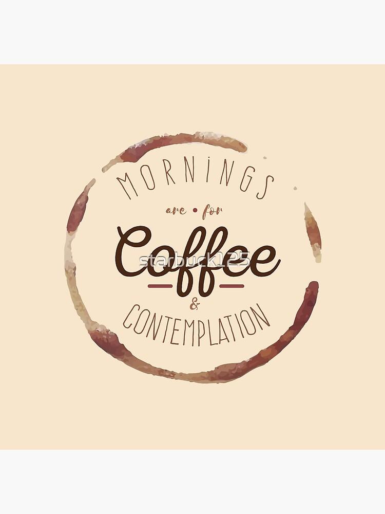 Morgen sind für Kaffee und Kontemplation | von starbuck125