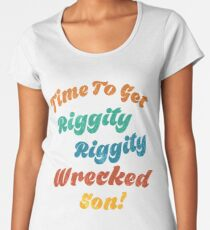 Time to get riggity riggity wrecked son Women's Premium T-Shirt