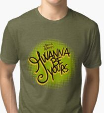 I Wanna be Yours Tri-blend T-Shirt