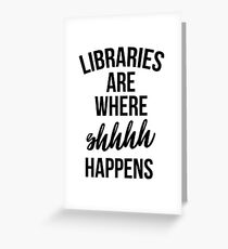 Libraries Are Where Shhhh Happens Greeting Card