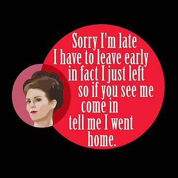 """Sorry I'm late I have to leave early in fact I just left so if you see me come in  tell me I went home."" Karen Walker by WitchDesign"