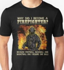 WHY DID I BECOME A FIREFIGHTER? BECAUSE FOOTBALL, BASEBALL AND BASKETBALL ONLY REQUIRE ONE BALL! Unisex T-Shirt