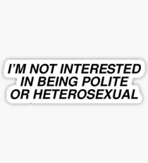 im not interested in being polite or heterosexual Sticker