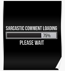 Sarcastic Comment Loading Please Wait - Sarcasm, Sarcastic, Witty, Funny,  Poster