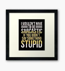 I Wouldn't Have To Be Sarcastic If You Didn't Say Something - Sarcasm, Sarcastic, Witty, Funny Framed Print