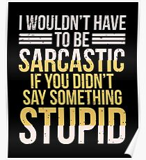 I Wouldn't Have To Be Sarcastic If You Didn't Say Something - Sarcasm, Sarcastic, Witty, Funny Poster