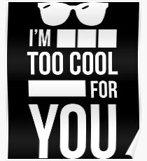 I'm Too Cool For You - Sarcasm, Sarcastic, Witty, Funny Poster