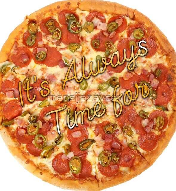 It's Always Time for Pizza by mensijazavcevic