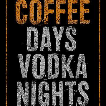 Coffee Days Vodka Nights by KingoftheRoad