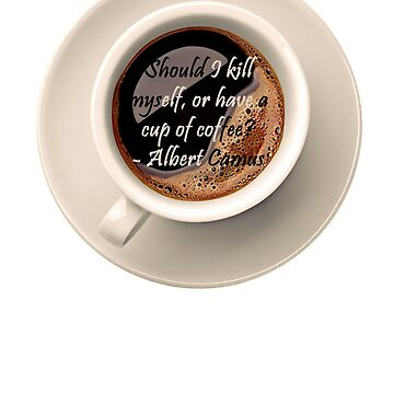 Albert Camus Quote Should I kill Myself Or Have A cup Of Coffee by vellond