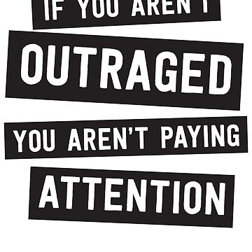 If you aren't outraged you aren't paying attention by politicalvoid