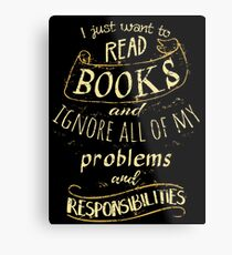 I just want to read BOOKS and ignore all of my problems and responsibilities Metal Print