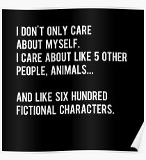 I don't only care about myself, I care about like 5 other people, animals and like six hundred fictional characters - black Poster