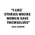 I Like Stories Where Women Save Themselves - Neil Gaiman by daddydj12