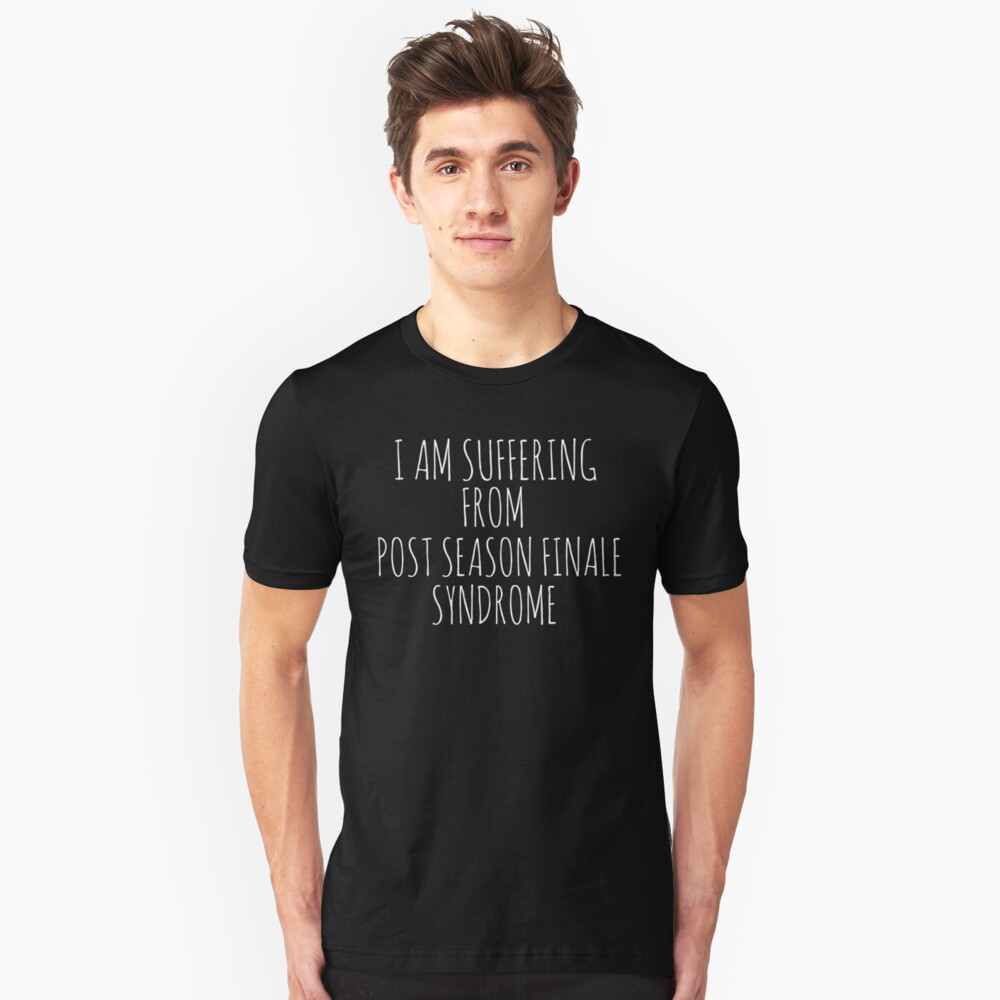 I am suffering from post season finale syndrome (white) Unisex T-Shirt Front