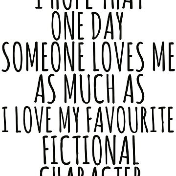 i hope that one day someone loves me as much as i love my favourite fictional character by FandomizedRose