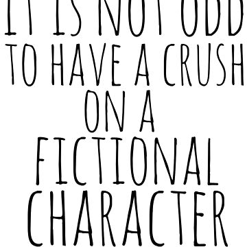 it is not odd to have a crush on a fictional character by FandomizedRose