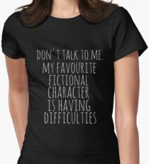 don't talk to me. my favourite fictional character is having difficulties T-Shirt