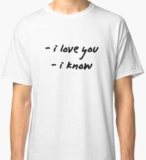 I love you. I know. Classic T-Shirt