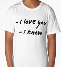 I love you. I know. Long T-Shirt