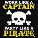 Work Like a Captain Party Like a Pirate by DetourShirts