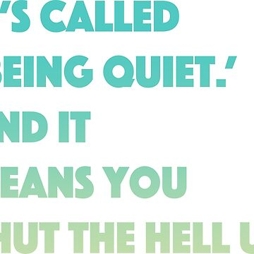 It's Called Being Quiet and It Means You Shut Up by TheChummel
