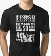 Funny Exercise - If Exercise it Supposed to Make Me Feel Good How Come I'm Dying Tri-blend T-Shirt