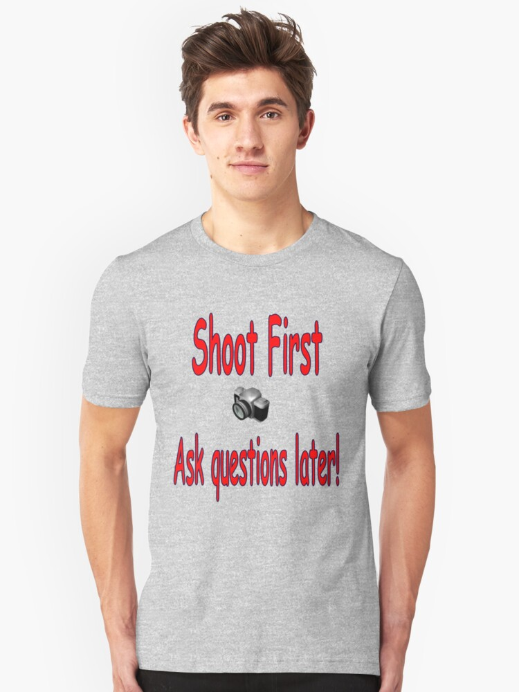 Shoot First....Ask Questions Later Unisex T-Shirt Front