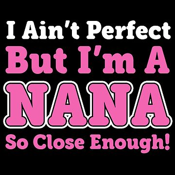 I AIN'T PERFECT BUT I'M A NANA SO CLOSE ENOUGH by antipatic