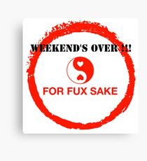 WEEKEND'S OVER !!! FOR FUX SAKE Canvas Print