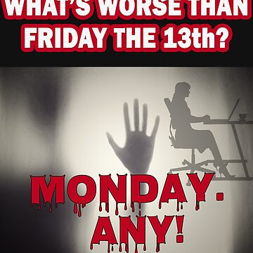 Worse than Friday the 13th - Monday. Any! by mkybb