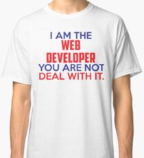 I am the Web Developer, you are not. Deal with it. Classic T-Shirt