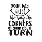 YOUR DAY WILL GO THE WAY THE CORNERS OF YOUR MOUTH TURN - black script smile quote by jitterfly