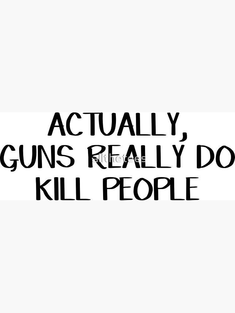 «En fait, les armes à feu tuent vraiment les gens» par allthetees